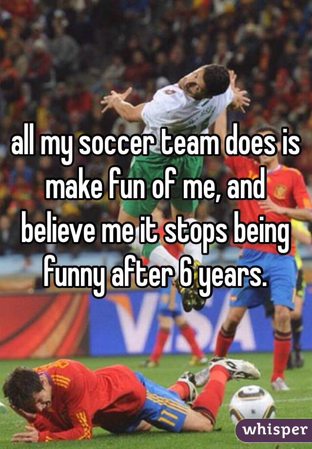 all my soccer team does is make fun of me, and believe me it stops being funny after 6 years.