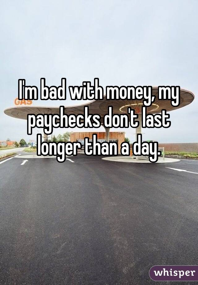 I'm bad with money, my paychecks don't last longer than a day.