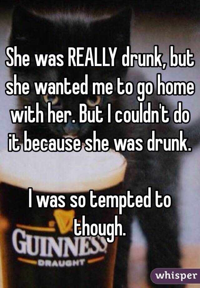 She was REALLY drunk, but she wanted me to go home with her. But I couldn't do it because she was drunk.   I was so tempted to though.