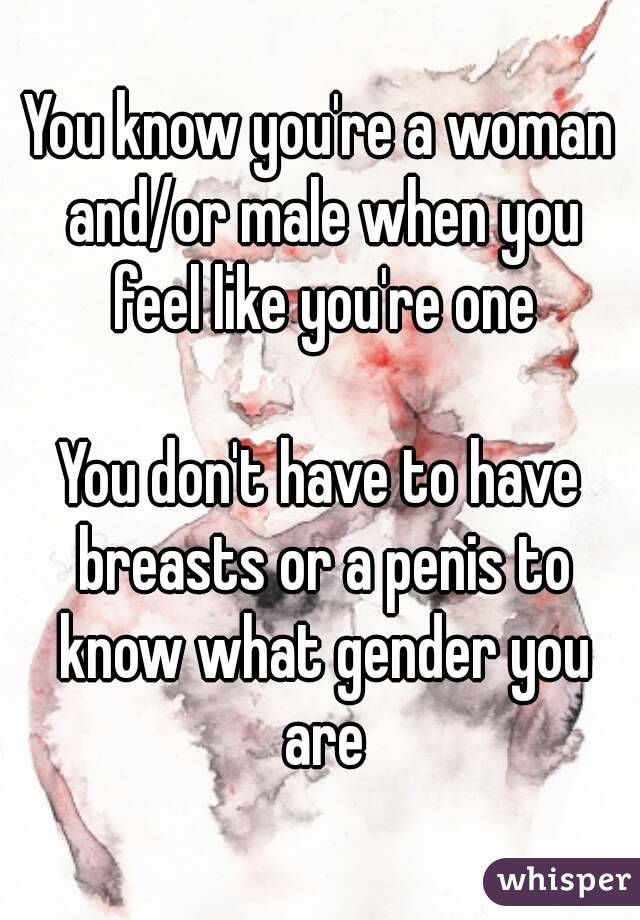 You know you're a woman and/or male when you feel like you're one  You don't have to have breasts or a penis to know what gender you are