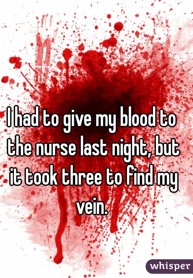 I had to give my blood to the nurse last night, but it took three to find my vein.