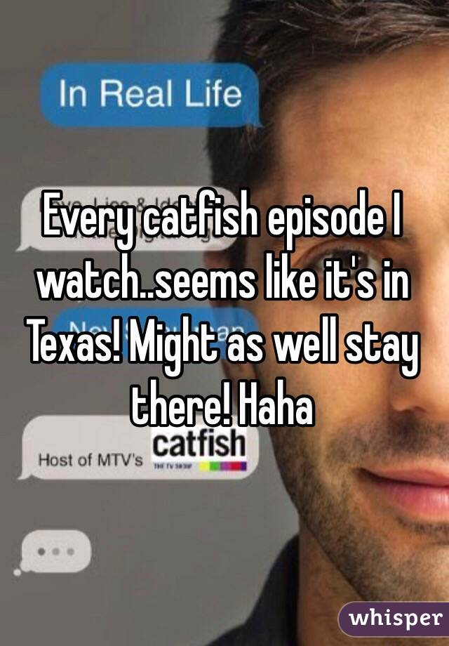 Every catfish episode I watch..seems like it's in Texas! Might as well stay there! Haha