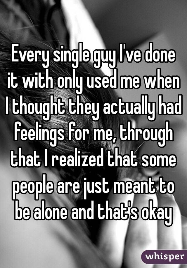 Every single guy I've done it with only used me when I thought they actually had feelings for me, through that I realized that some people are just meant to be alone and that's okay
