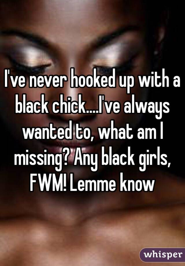 I've never hooked up with a black chick....I've always wanted to, what am I missing? Any black girls, FWM! Lemme know