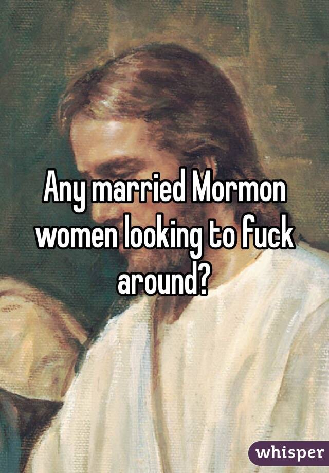 Any married Mormon women looking to fuck around?