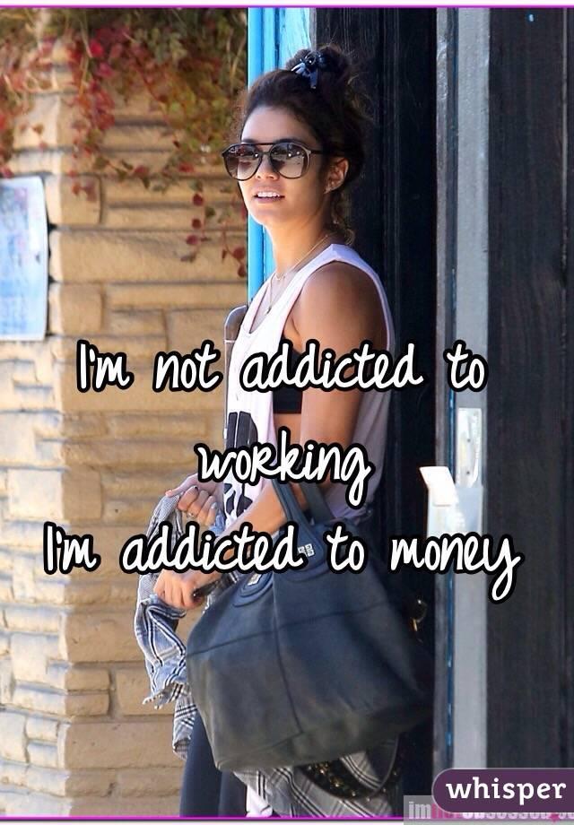 I'm not addicted to working I'm addicted to money