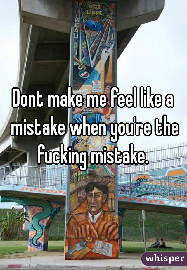 Dont make me feel like a mistake when you're the fucking mistake.