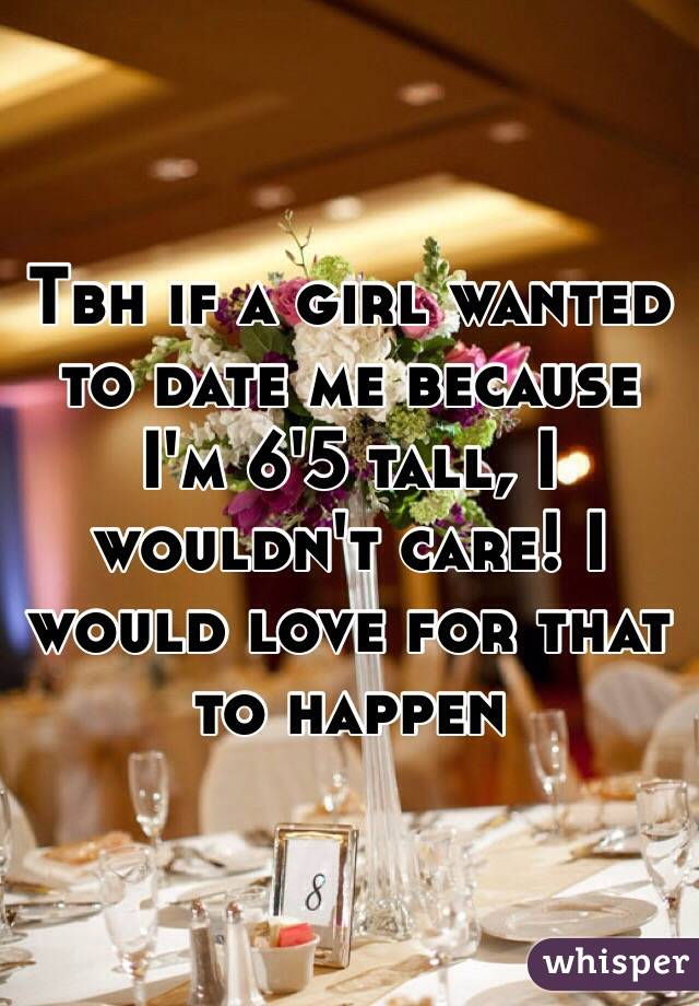 Tbh if a girl wanted to date me because I'm 6'5 tall, I wouldn't care! I would love for that to happen