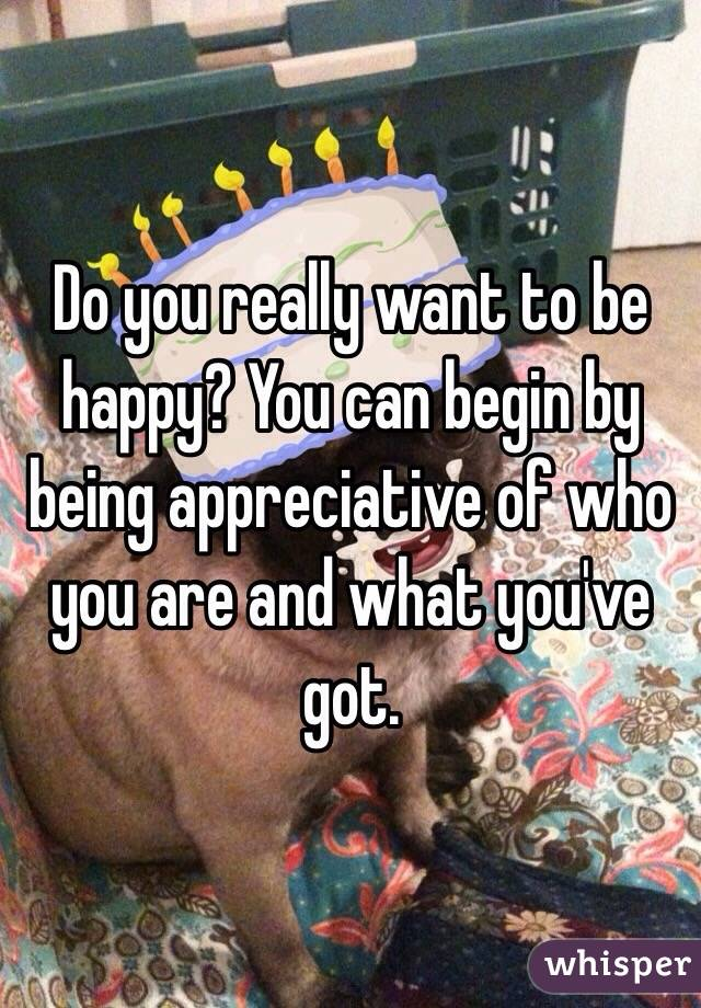 Do you really want to be happy? You can begin by being appreciative of who you are and what you've got.