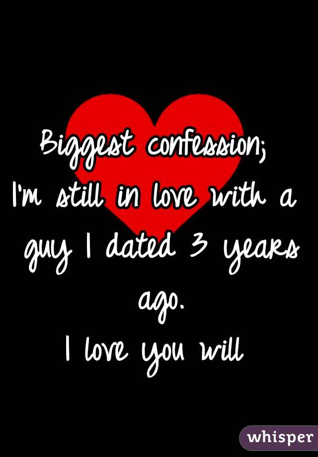 Biggest confession; I'm still in love with a guy I dated 3 years ago. I love you will