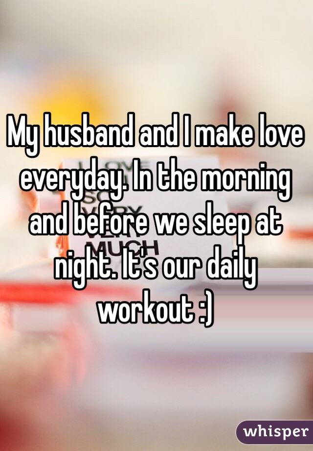 My husband and I make love everyday. In the morning and before we sleep at night. It's our daily workout :)