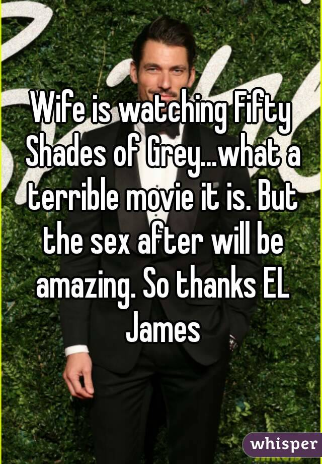 Wife is watching Fifty Shades of Grey...what a terrible movie it is. But the sex after will be amazing. So thanks EL James