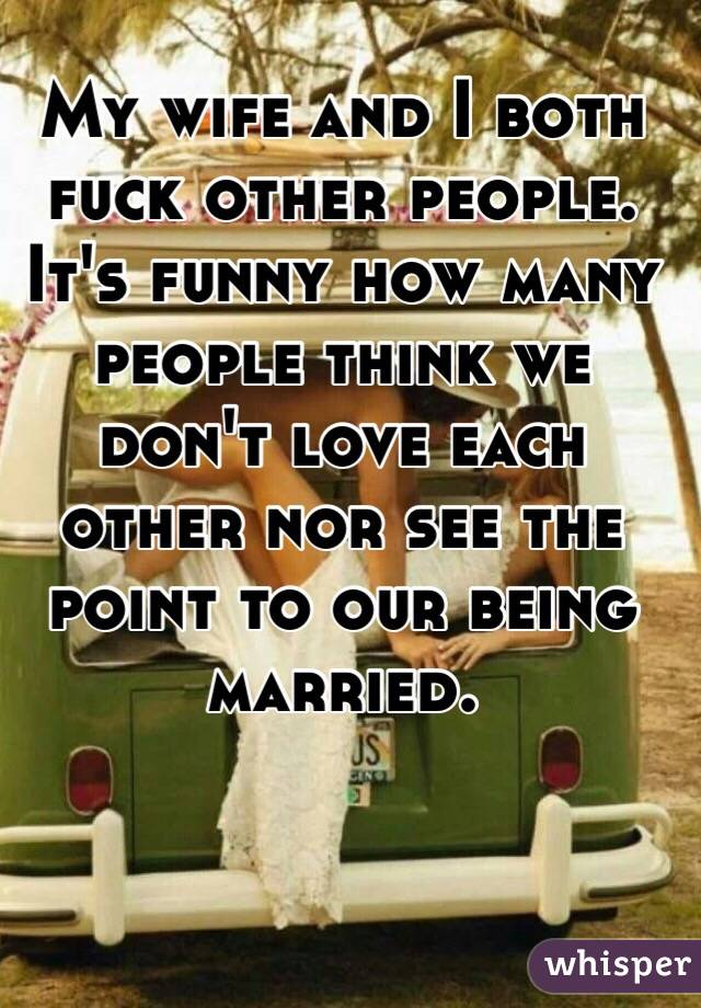 My wife and I both fuck other people. It's funny how many people think we don't love each other nor see the point to our being married.