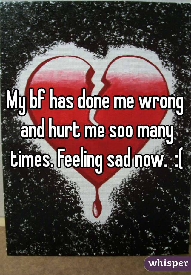 My bf has done me wrong and hurt me soo many times. Feeling sad now.  :(