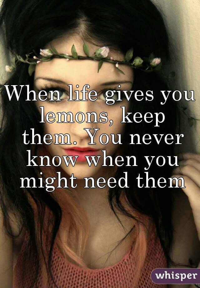 When life gives you lemons, keep them. You never know when you might need them