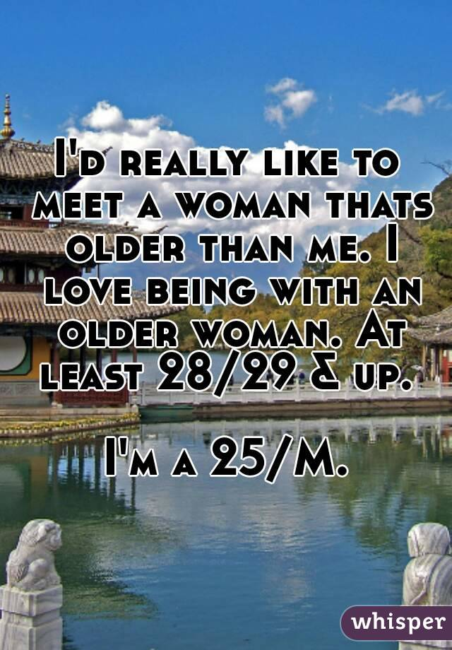 I'd really like to meet a woman thats older than me. I love being with an older woman. At least 28/29 & up.   I'm a 25/M.