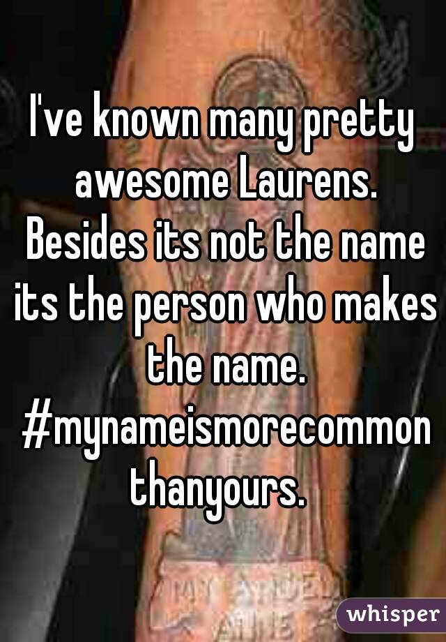I've known many pretty awesome Laurens. Besides its not the name its the person who makes the name. #mynameismorecommonthanyours.