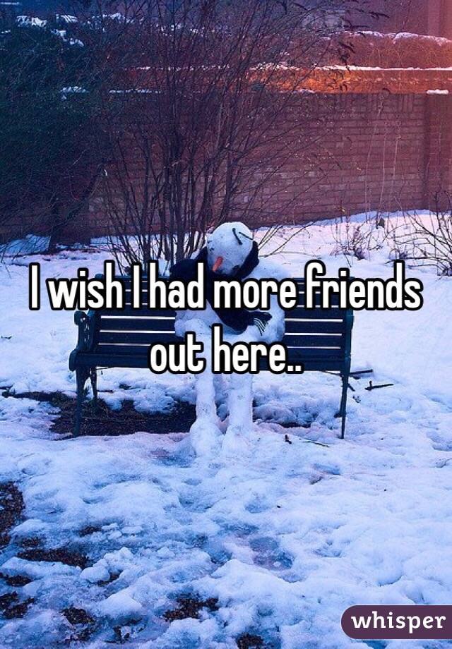 I wish I had more friends out here..