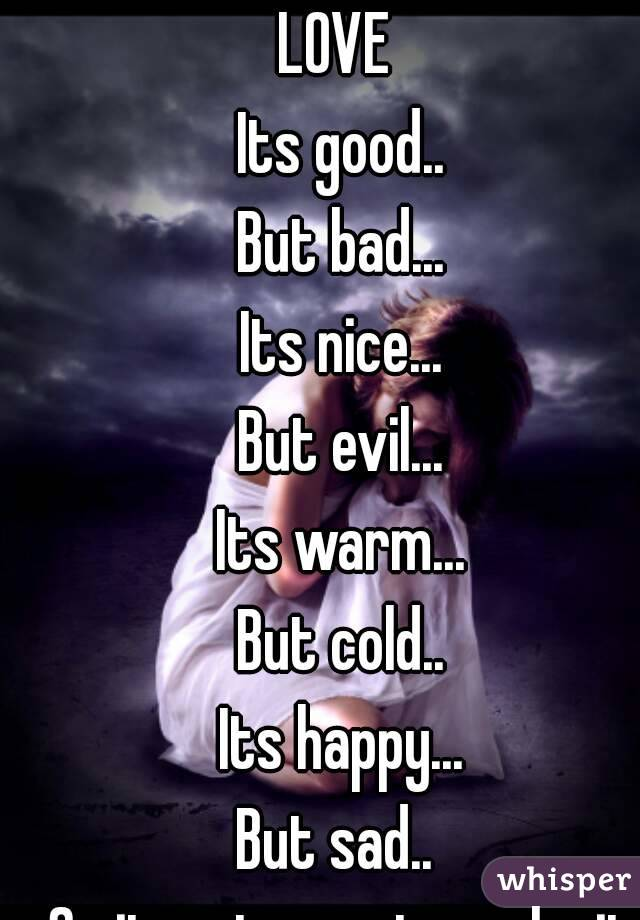 LOVE  Its good.. But bad... Its nice... But evil... Its warm... But cold.. Its happy... But sad..  So it up to you to make it right!