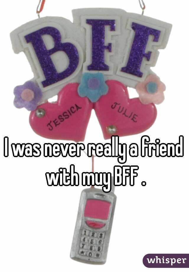 I was never really a friend with muy BFF .