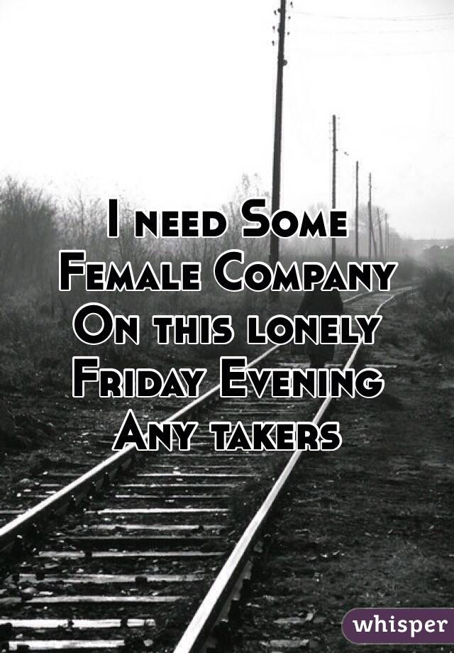 I need Some  Female Company  On this lonely Friday Evening  Any takers