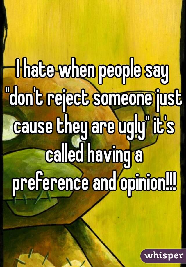 "I hate when people say ""don't reject someone just cause they are ugly"" it's called having a preference and opinion!!!"