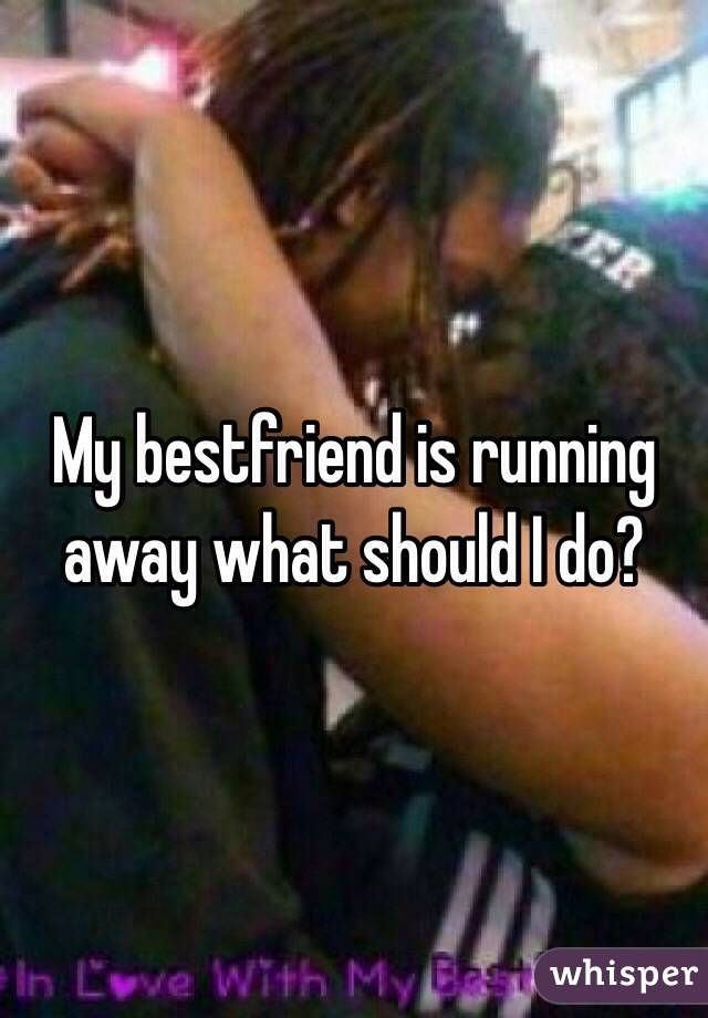 My bestfriend is running away what should I do?