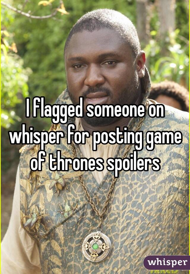 I flagged someone on whisper for posting game of thrones spoilers
