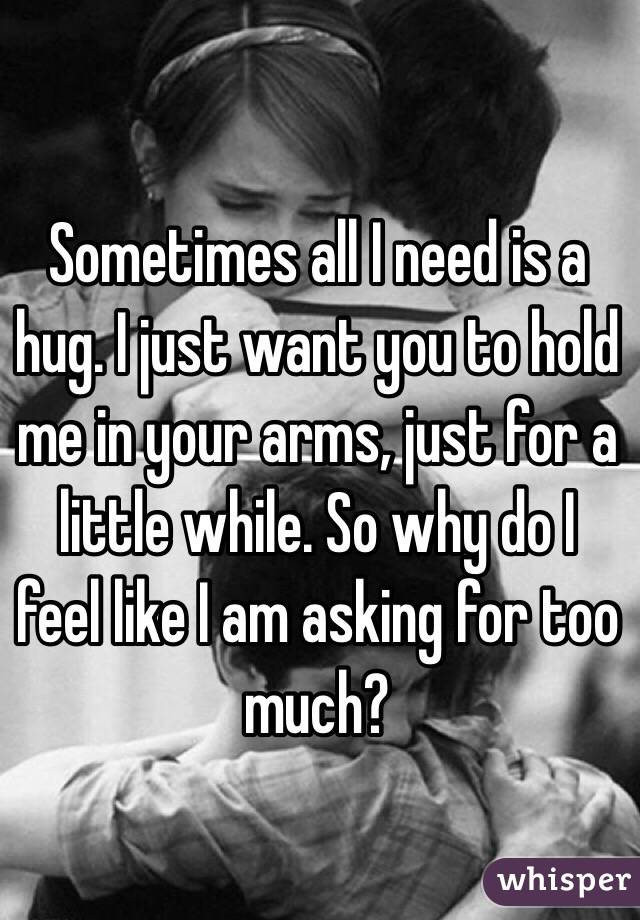 Sometimes all I need is a hug. I just want you to hold me in your arms, just for a little while. So why do I feel like I am asking for too much?