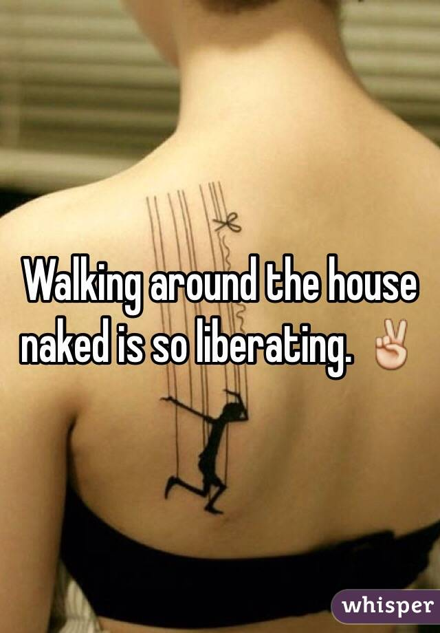 Walking around the house naked is so liberating. ✌️