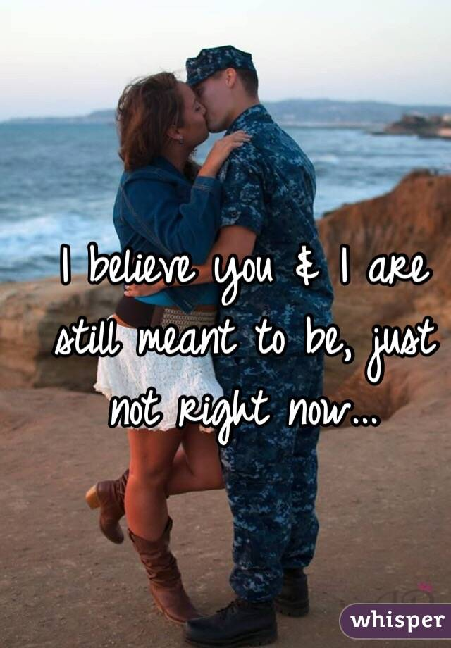 I believe you & I are still meant to be, just not right now...