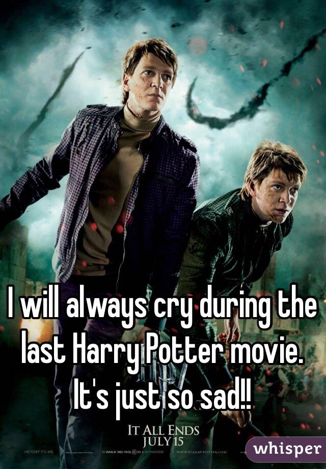 I will always cry during the last Harry Potter movie. It's just so sad!!