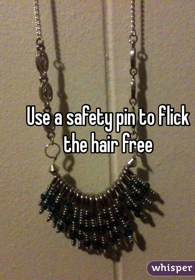 Use a safety pin to flick the hair free