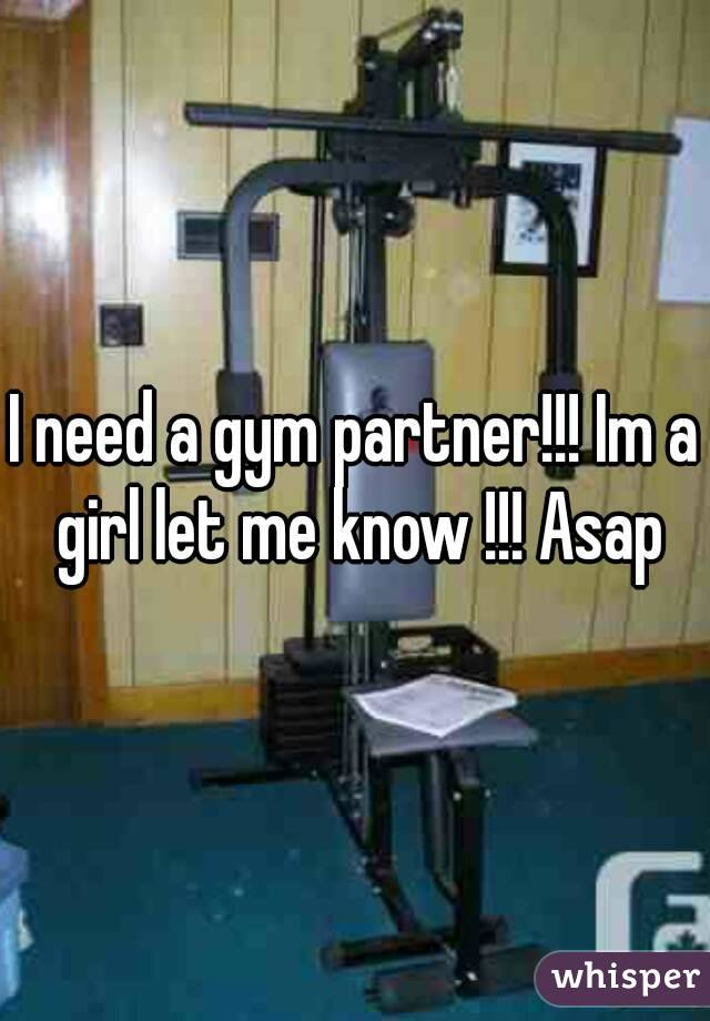 I need a gym partner!!! Im a girl let me know !!! Asap