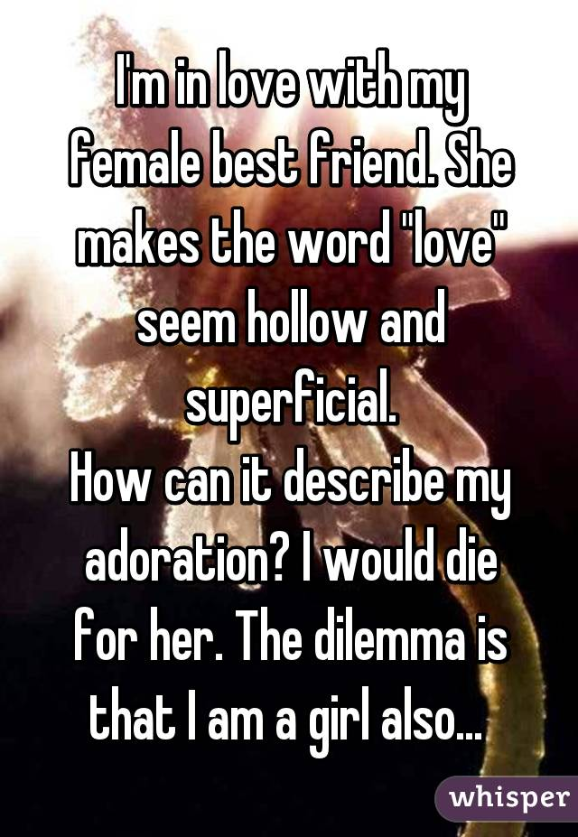 """I'm in love with my female best friend. She makes the word """"love"""" seem hollow and superficial. How can it describe my adoration? I would die for her. The dilemma is that I am a girl also..."""