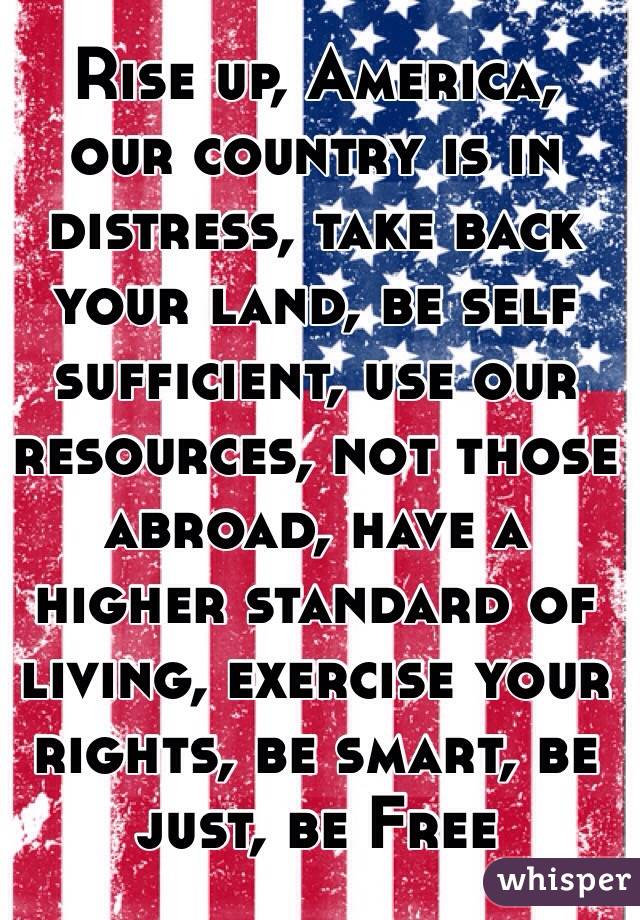 Rise up, America, our country is in distress, take back your land, be self sufficient, use our resources, not those abroad, have a higher standard of living, exercise your rights, be smart, be just, be Free