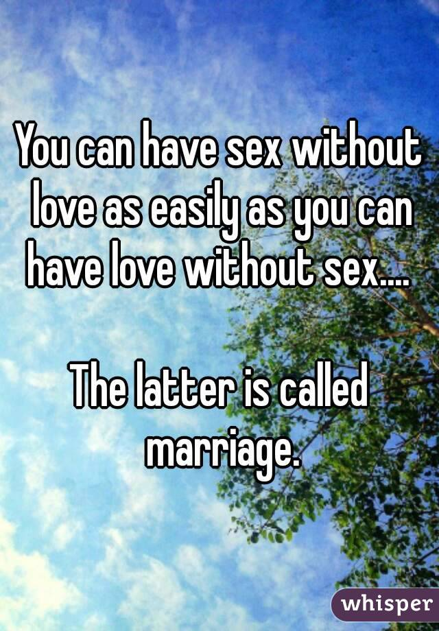 You can have sex without love as easily as you can have love without sex....   The latter is called marriage.