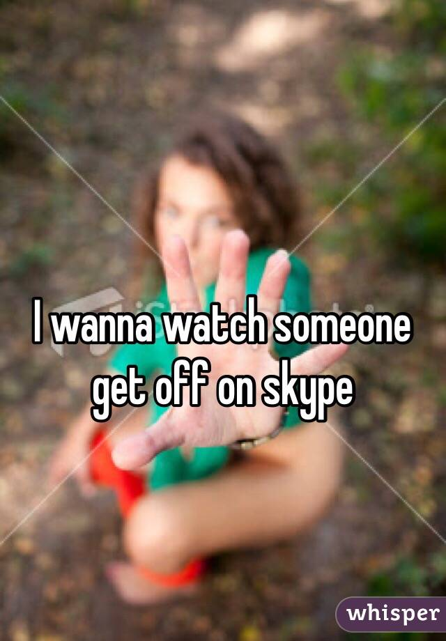 I wanna watch someone get off on skype