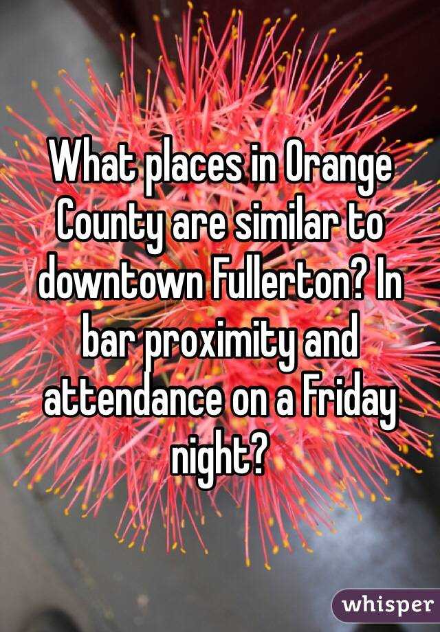 What places in Orange County are similar to downtown Fullerton? In bar proximity and attendance on a Friday night?