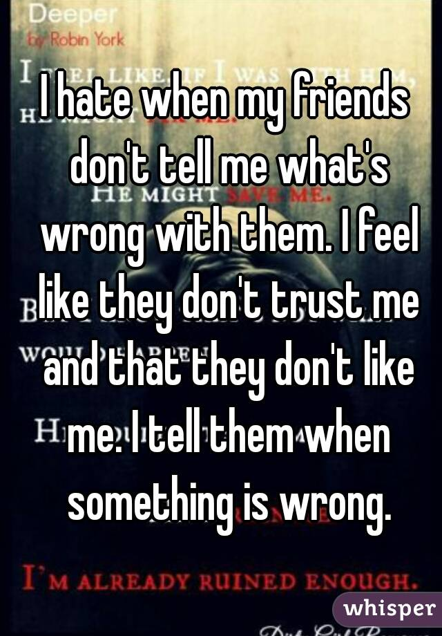 I hate when my friends don't tell me what's wrong with them. I feel like they don't trust me and that they don't like me. I tell them when something is wrong.
