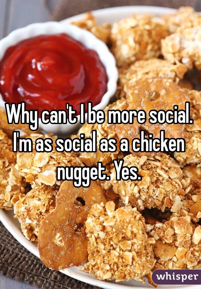 Why can't I be more social. I'm as social as a chicken nugget. Yes.