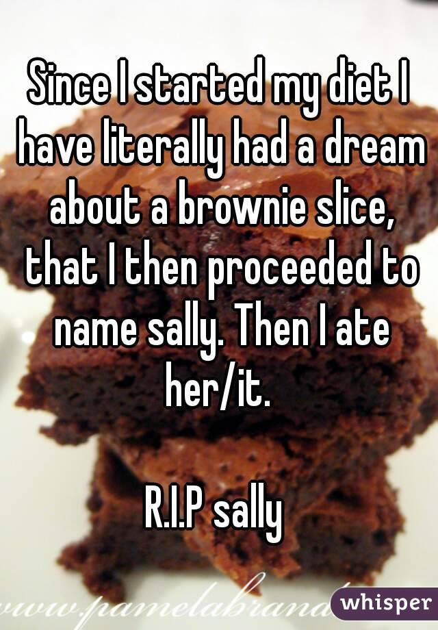 Since I started my diet I have literally had a dream about a brownie slice, that I then proceeded to name sally. Then I ate her/it.   R.I.P sally