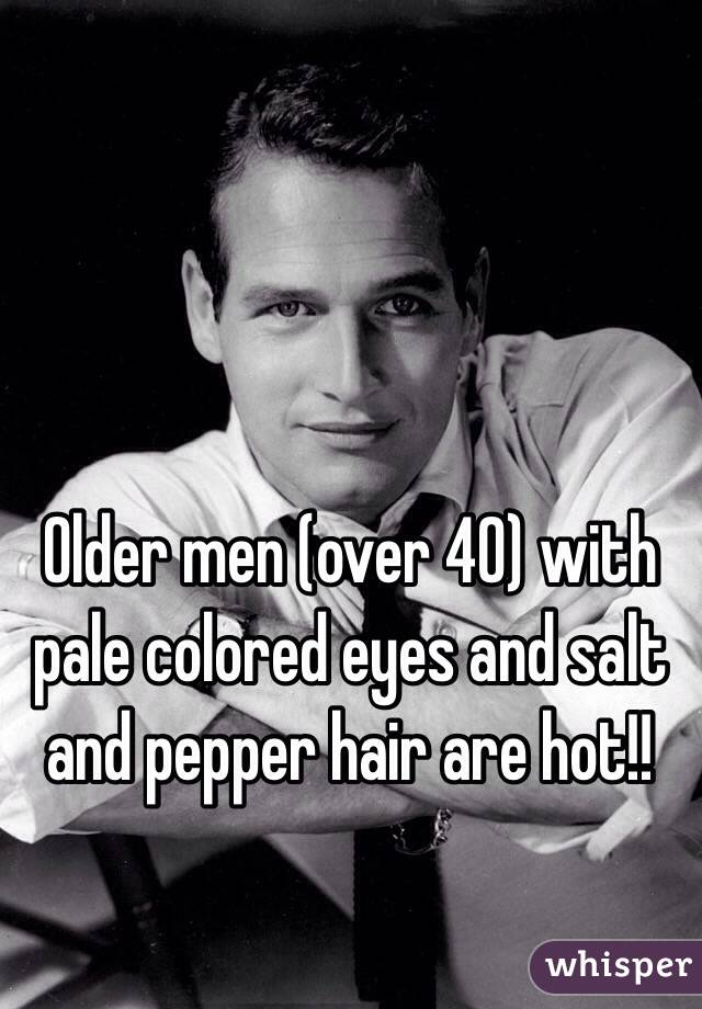 Older men (over 40) with pale colored eyes and salt and pepper hair are hot!!