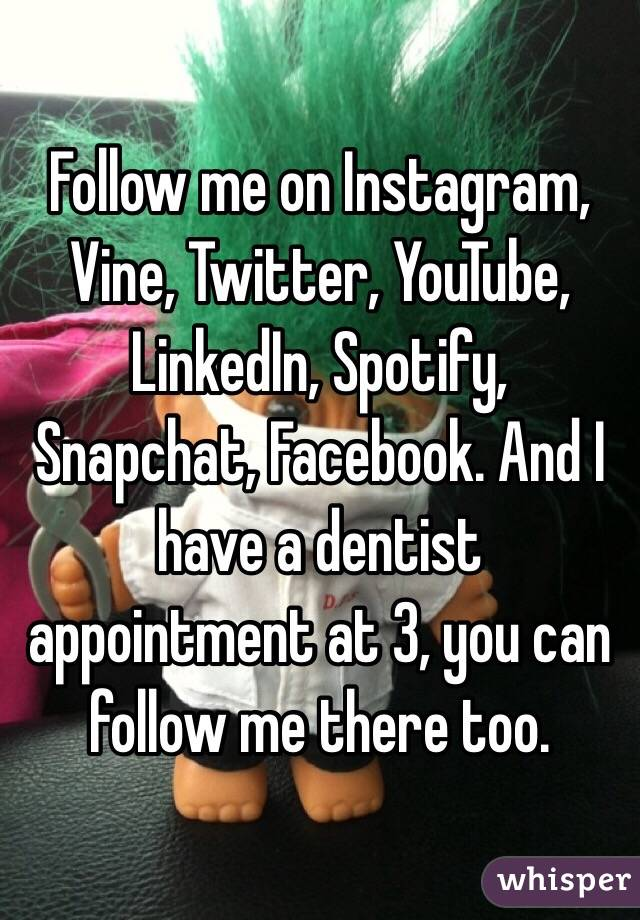 Follow me on Instagram, Vine, Twitter, YouTube, LinkedIn, Spotify, Snapchat, Facebook. And I have a dentist appointment at 3, you can follow me there too.