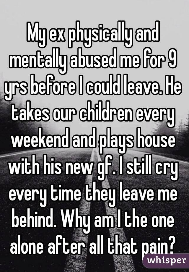 My ex physically and mentally abused me for 9 yrs before I could leave. He takes our children every weekend and plays house with his new gf. I still cry every time they leave me behind. Why am I the one alone after all that pain?