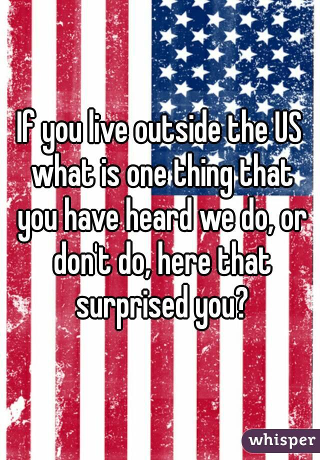 If you live outside the US what is one thing that you have heard we do, or don't do, here that surprised you?