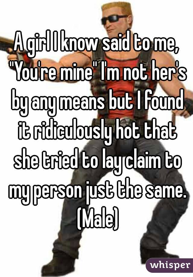 "A girl I know said to me, ""You're mine"" I'm not her's by any means but I found it ridiculously hot that she tried to lay claim to my person just the same. (Male)"