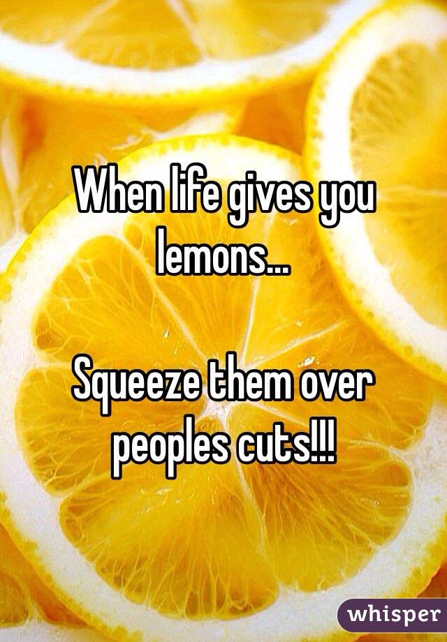When life gives you lemons...  Squeeze them over peoples cuts!!!