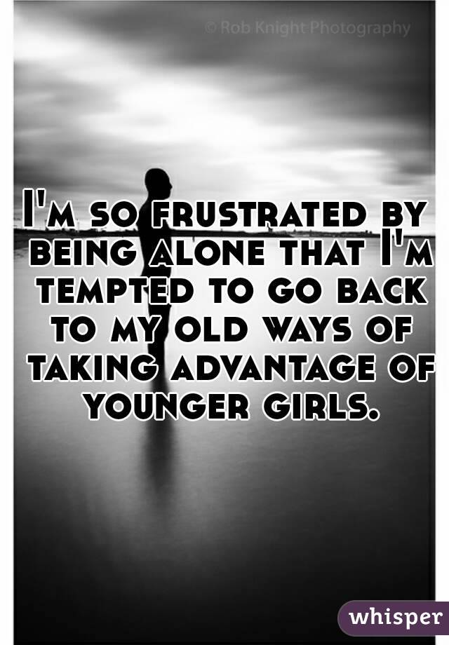 I'm so frustrated by being alone that I'm tempted to go back to my old ways of taking advantage of younger girls.