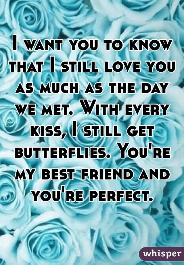 I want you to know that I still love you as much as the day we met. With every kiss, I still get butterflies. You're my best friend and you're perfect.